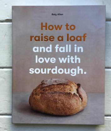 How to raise a loaf and fall in love with sourdough by Roly Allen